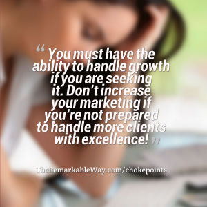 You must have the ability to handle growth if you are seeking it. Don't increase your marketing if you're not prepared to handle more clients with excellence!