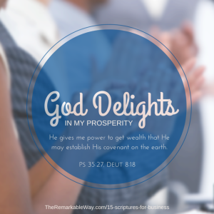 """God delights in my prosperity. He gives me the power to get wealth that He may establish His covenant upon the earth."" (Psalm 35:27, Deut. 8:18)"